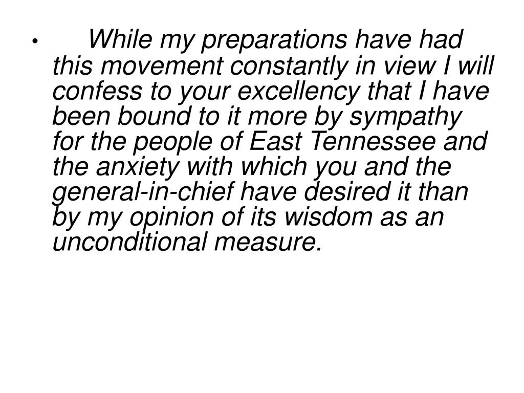 While my preparations have had this movement constantly in view I will confess to your excellency that I have been bound to it more by sympathy for the people of East Tennessee and the anxiety with which you and the general-in-chief have desired it than by my opinion of its wisdom as an unconditional measure.