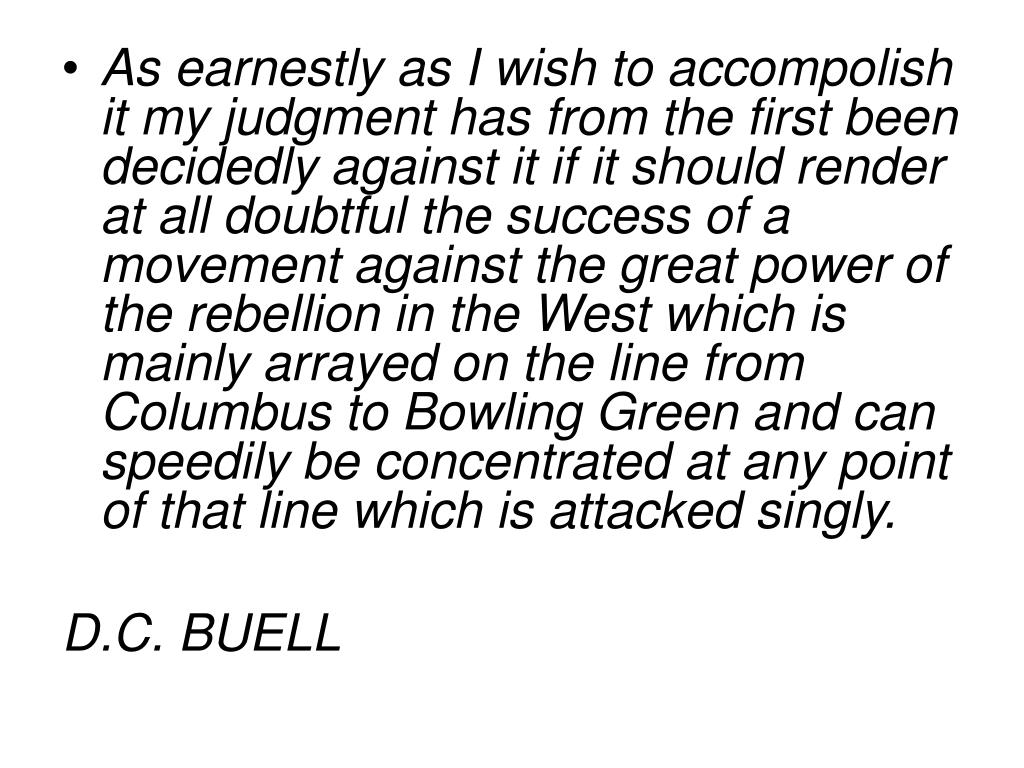 As earnestly as I wish to accompolish it my judgment has from the first been decidedly against it if it should render at all doubtful the success of a movement against the great power of the rebellion in the West which is mainly arrayed on the line from Columbus to Bowling Green and can speedily be concentrated at any point of that line which is attacked singly.