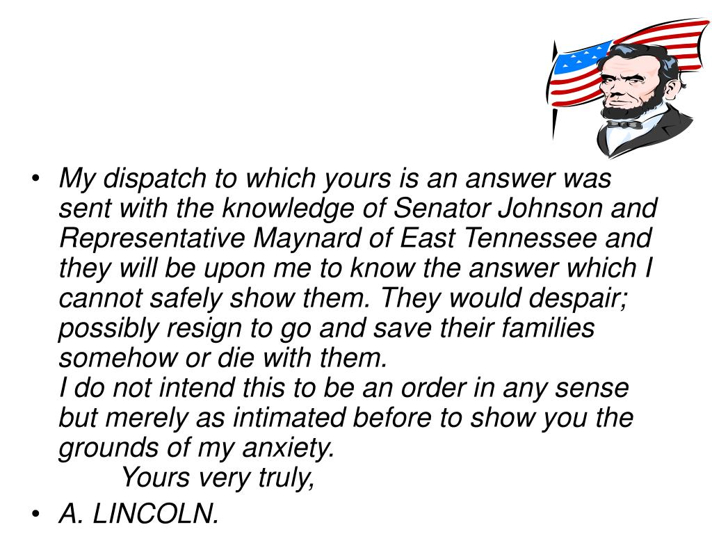 My dispatch to which yours is an answer was sent with the knowledge of Senator Johnson and Representative Maynard of East Tennessee and they will be upon me to know the answer which I cannot safely show them. They would despair; possibly resign to go and save their families somehow or die with them.