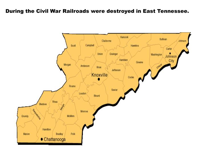 During the Civil War Railroads were destroyed in East Tennessee.