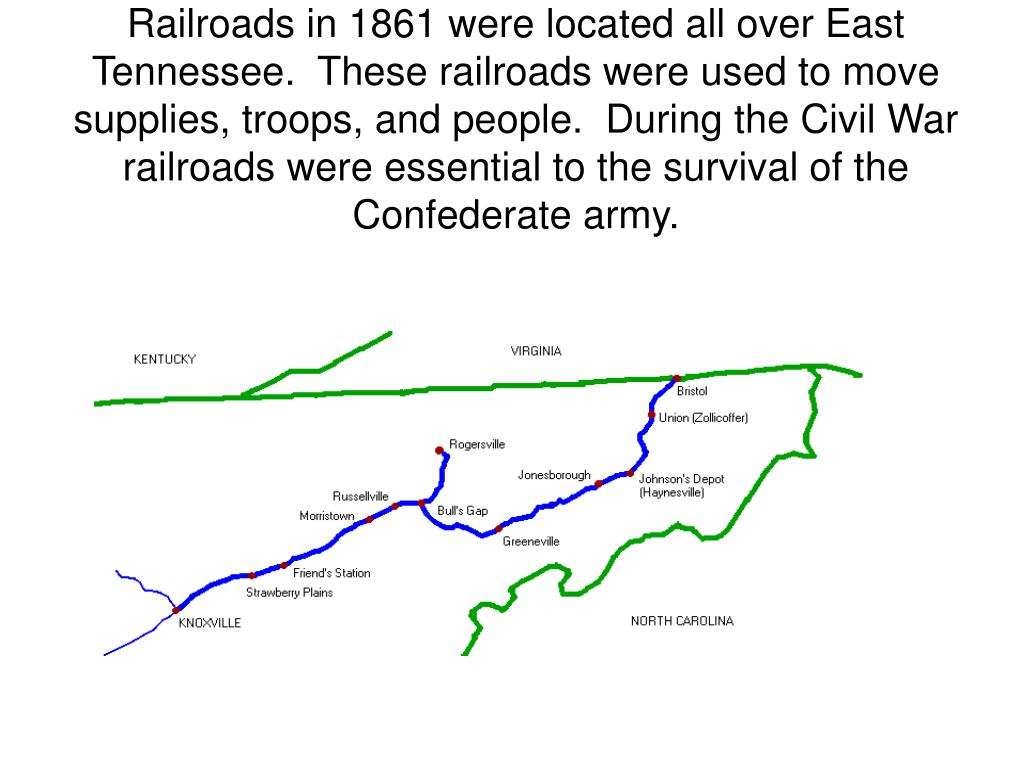 Railroads in 1861 were located all over East Tennessee.  These railroads were used to move supplies, troops, and people.  During the Civil War railroads were essential to the survival of the Confederate army.
