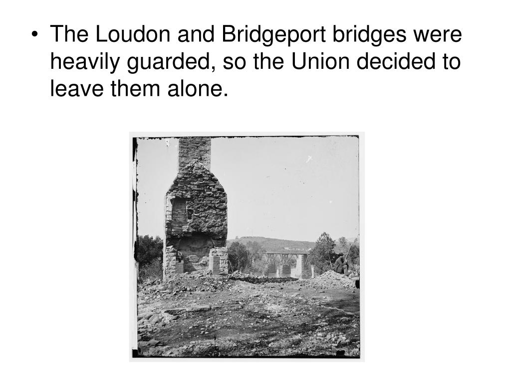 The Loudon and Bridgeport bridges were heavily guarded, so the Union decided to leave them alone.