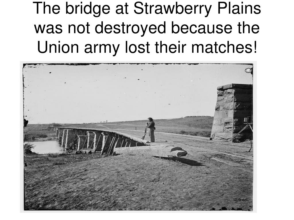 The bridge at Strawberry Plains was not destroyed because the Union army lost their matches!