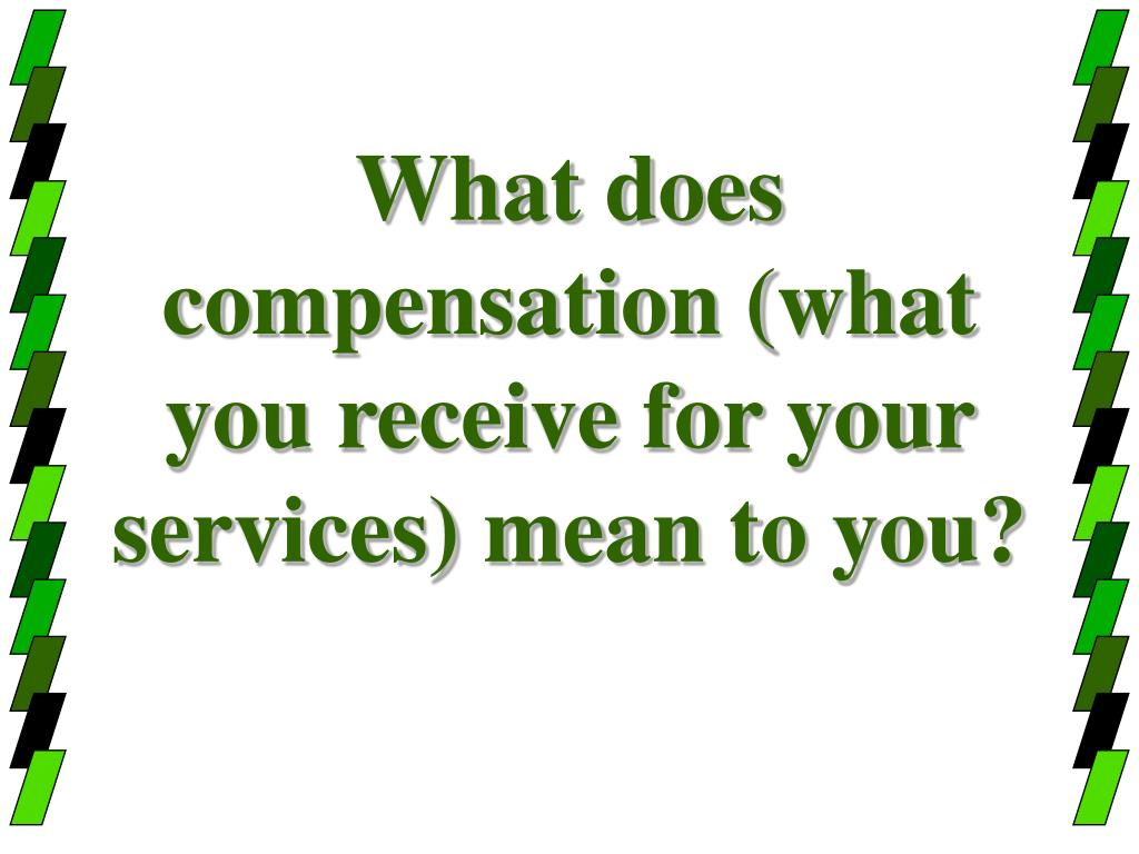 What does compensation (what you receive for your services) mean to you?