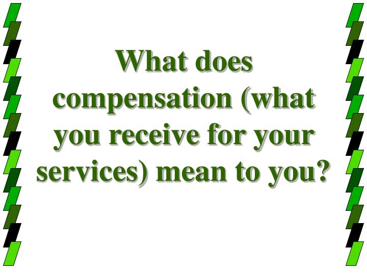 What does compensation what you receive for your services mean to you