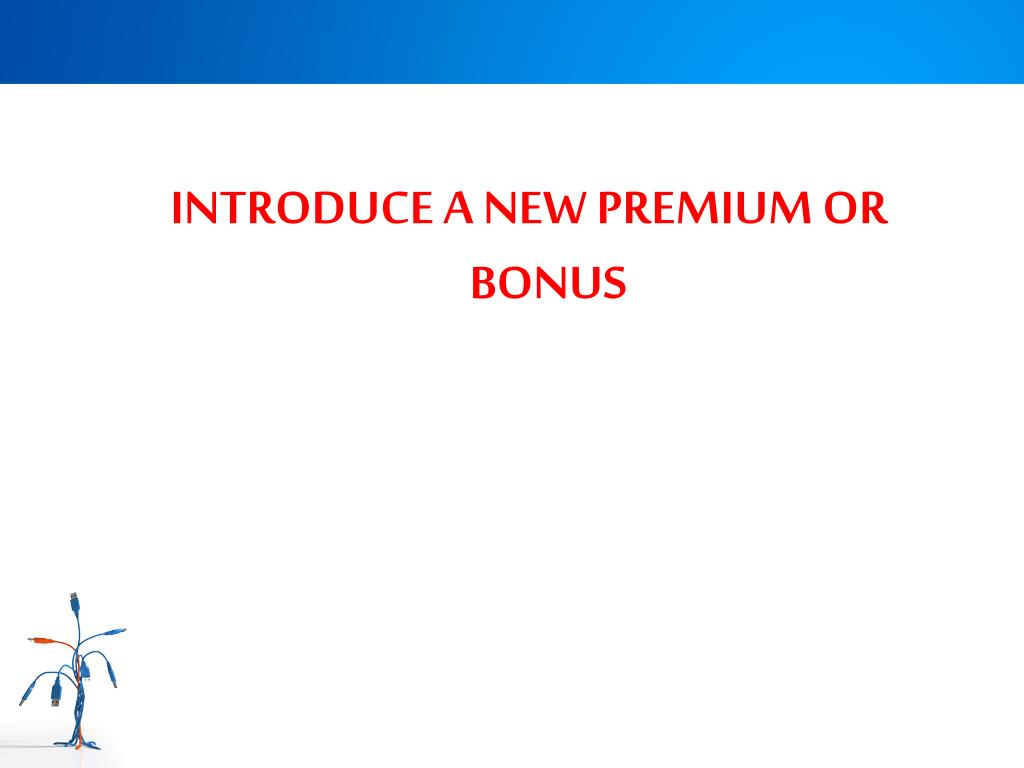 INTRODUCE A NEW PREMIUM OR BONUS