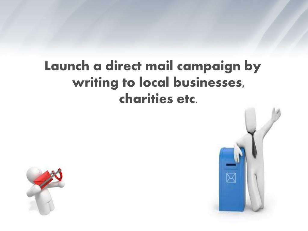 Launch a direct mail campaign by writing to local businesses, charities etc.