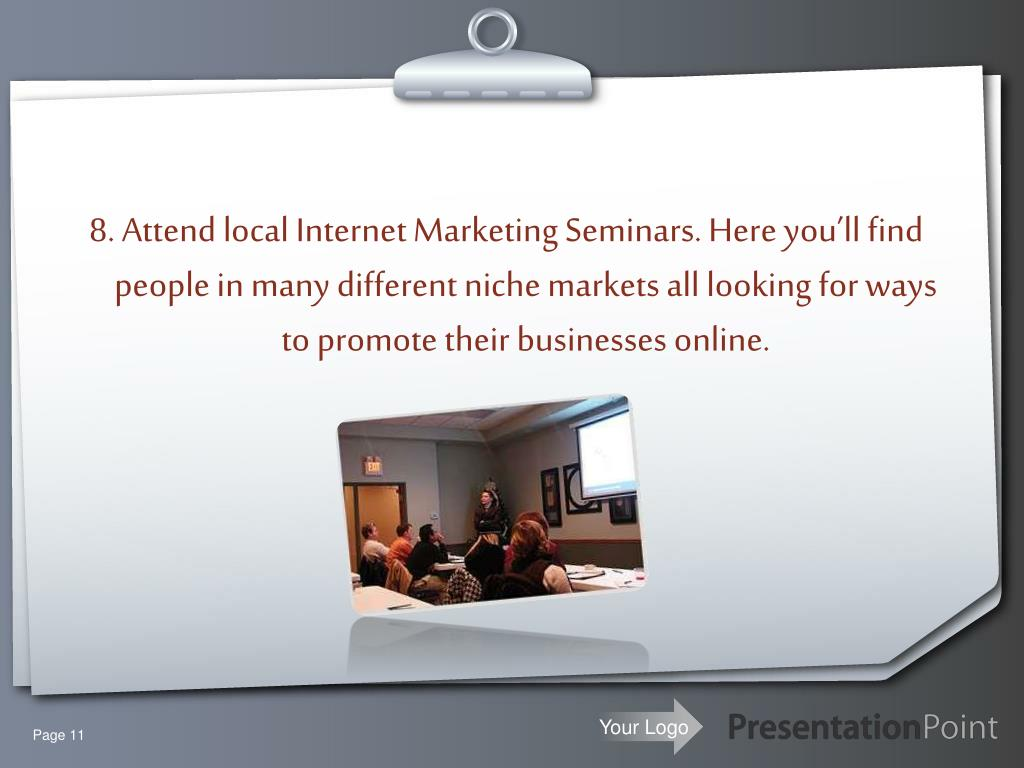 8. Attend local Internet Marketing Seminars. Here you'll find people in many different niche markets all looking for ways to promote their businesses online.