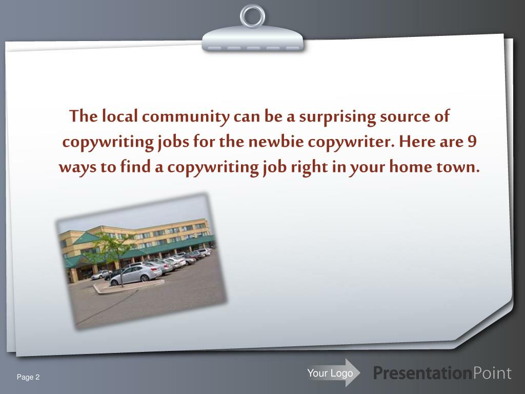 The local community can be a surprising source of copywriting jobs for the newbie copywriter. Here are 9 ways to find a copywriting job right in your home town.