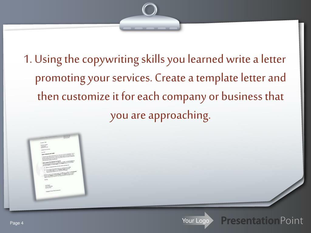 1. Using the copywriting skills you learned write a letter promoting your services. Create a template letter and then customize it for each company or business that you are approaching.