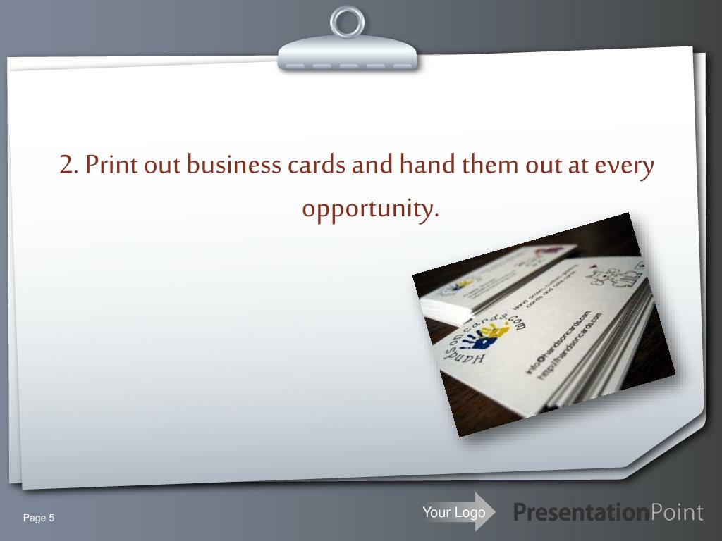2. Print out business cards and hand them out at every opportunity.