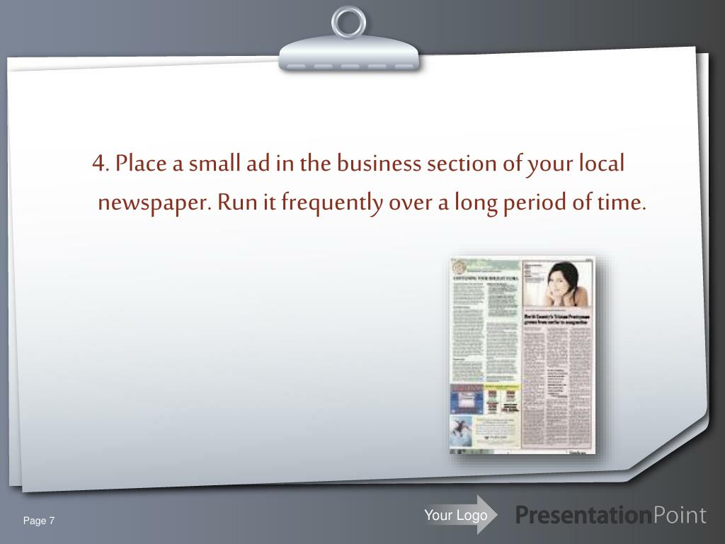 4. Place a small ad in the business section of your local newspaper. Run it frequently over a long period of time.