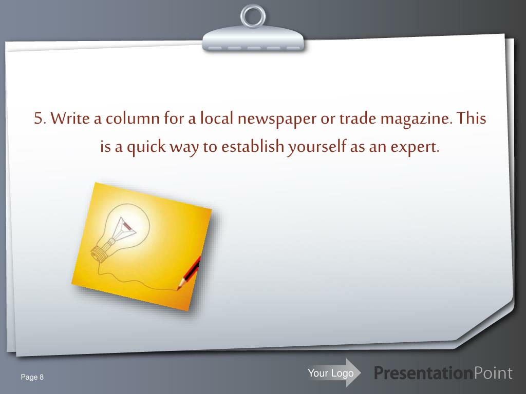 5. Write a column for a local newspaper or trade magazine. This is a quick way to establish yourself as an expert.