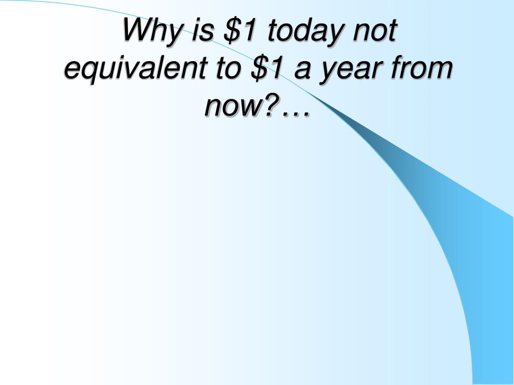 Why is $1 today not equivalent to $1 a year from now?…