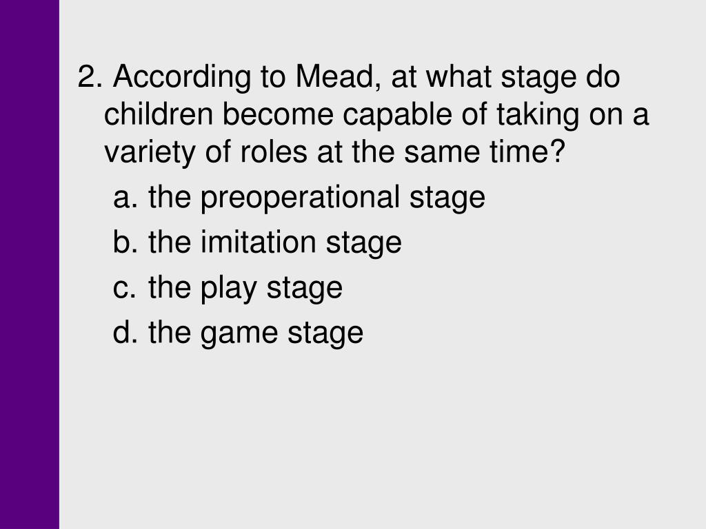 2. According to Mead, at what stage do children become capable of taking on a variety of roles at the same time?