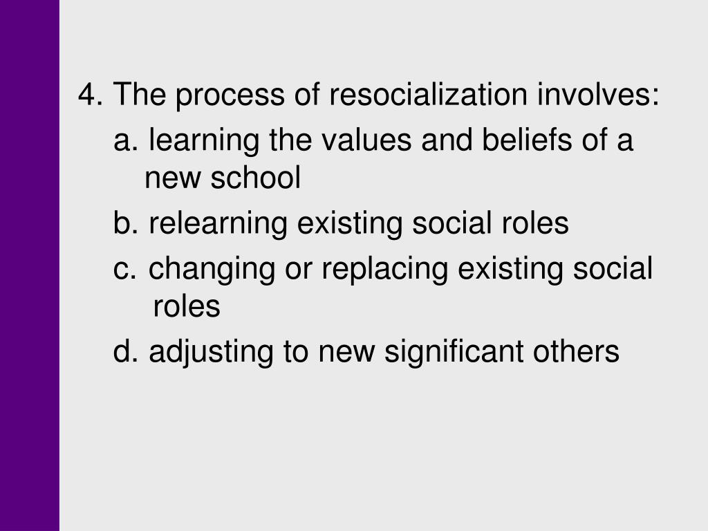 4. The process of resocialization involves: