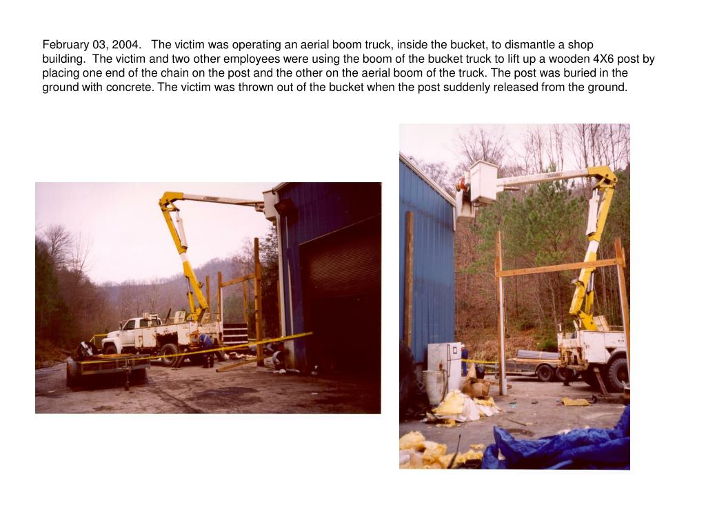February 03, 2004.   The victim was operating an aerial boom truck, inside the bucket, to dismantle a shop building.  The victim and two other employees were using the boom of the bucket truck to lift up a wooden 4X6 post by placing one end of the chain on the post and the other on the aerial boom of the truck. The post was buried in the ground with concrete. The victim was thrown out of the bucket when the post suddenly released from the ground.