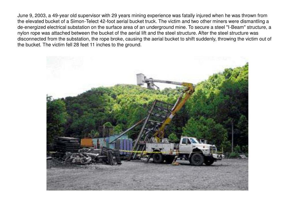 "June 9, 2003, a 49-year old supervisor with 29 years mining experience was fatally injured when he was thrown from the elevated bucket of a Simon-Telect 42-foot aerial bucket truck. The victim and two other miners were dismantling a de-energized electrical substation on the surface area of an underground mine. To secure a steel ""I-Beam"" structure, a nylon rope was attached between the bucket of the aerial lift and the steel structure. After the steel structure was disconnected from the substation, the rope broke, causing the aerial bucket to shift suddenly, throwing the victim out of the bucket. The victim fell 28 feet 11 inches to the ground."