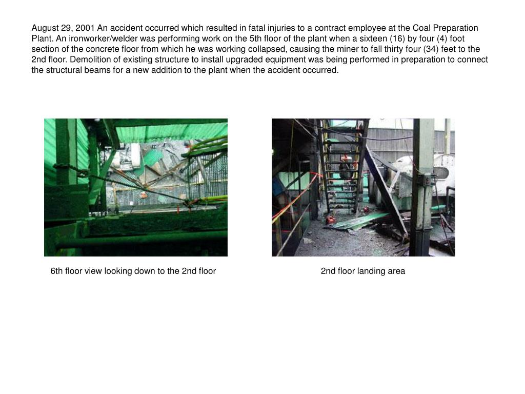 August 29, 2001 An accident occurred which resulted in fatal injuries to a contract employee at the Coal Preparation Plant. An ironworker/welder was performing work on the 5th floor of the plant when a sixteen (16) by four (4) foot section of the concrete floor from which he was working collapsed, causing the miner to fall thirty four (34) feet to the 2nd floor. Demolition of existing structure to install upgraded equipment was being performed in preparation to connect the structural beams for a new addition to the plant when the accident occurred.
