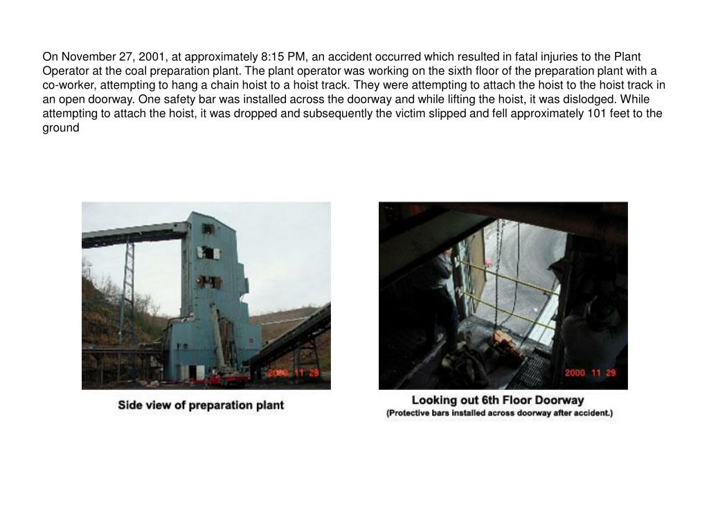 On November 27, 2001, at approximately 8:15 PM, an accident occurred which resulted in fatal injuries to the Plant Operator at the coal preparation plant. The plant operator was working on the sixth floor of the preparation plant with a co-worker, attempting to hang a chain hoist to a hoist track. They were attempting to attach the hoist to the hoist track in an open doorway. One safety bar was installed across the doorway and while lifting the hoist, it was dislodged. While attempting to attach the hoist, it was dropped and subsequently the victim slipped and fell approximately 101 feet to the ground
