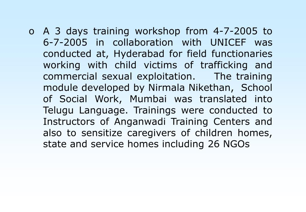 A 3 days training workshop from 4-7-2005 to  6-7-2005 in collaboration with UNICEF was conducted at, Hyderabad for field functionaries working with child victims of trafficking and commercial sexual exploitation.    The training module developed by Nirmala Nikethan,  School of Social Work, Mumbai was translated into Telugu Language. Trainings were conducted to Instructors of Anganwadi Training Centers and also to sensitize caregivers of children homes, state and service homes including 26 NGOs