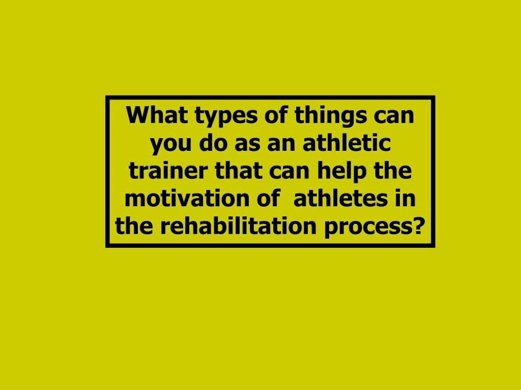 What types of things can you do as an athletic trainer that can help the motivation of  athletes in the rehabilitation process?