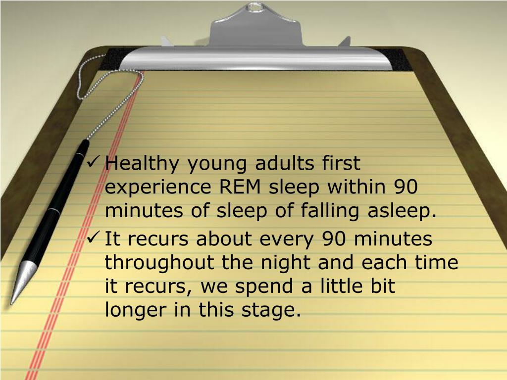 Healthy young adults first experience REM sleep within 90 minutes of sleep of falling asleep.