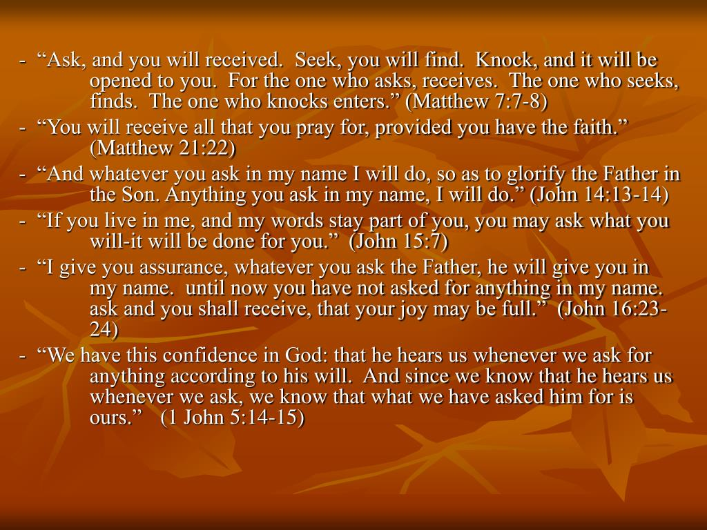 """-  """"Ask, and you will received.  Seek, you will find.  Knock, and it will be opened to you.  For the one who asks, receives.  The one who seeks, finds.  The one who knocks enters."""" (Matthew 7:7-8)"""