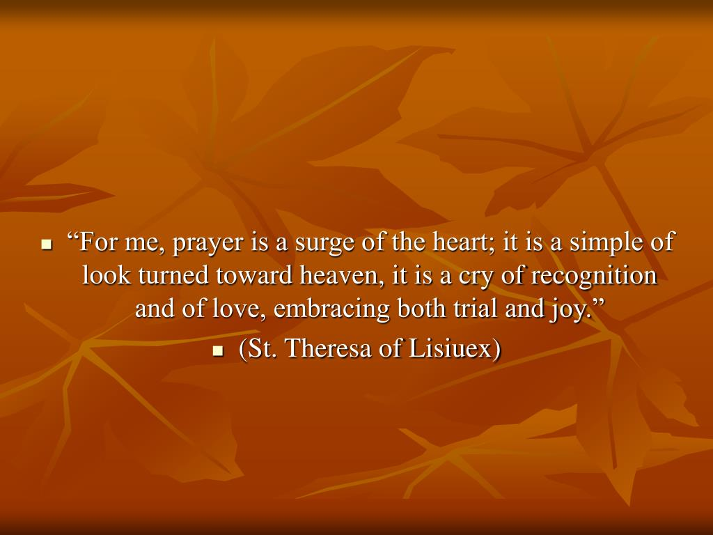 """""""For me, prayer is a surge of the heart; it is a simple of look turned toward heaven, it is a cry of recognition and of love, embracing both trial and joy."""""""