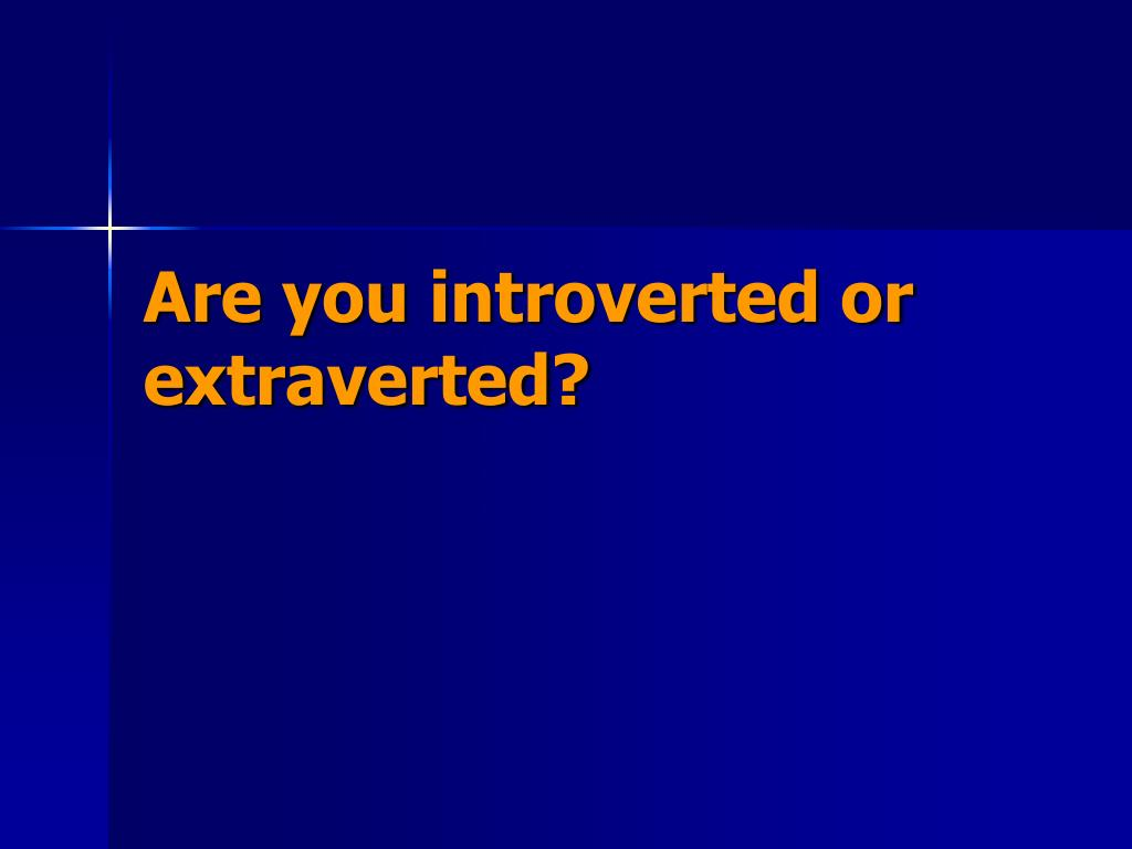 Are you introverted or extraverted?