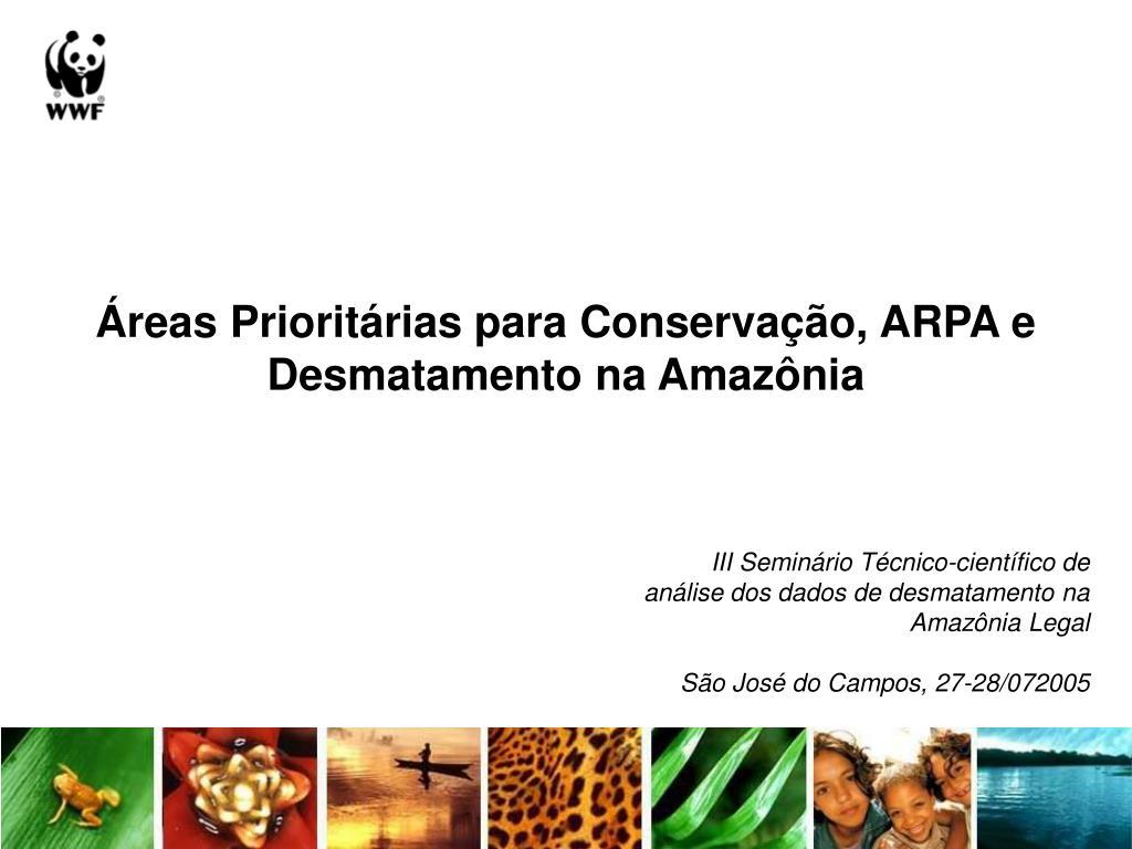 Áreas Prioritárias para Conservação, ARPA e Desmatamento na Amazônia