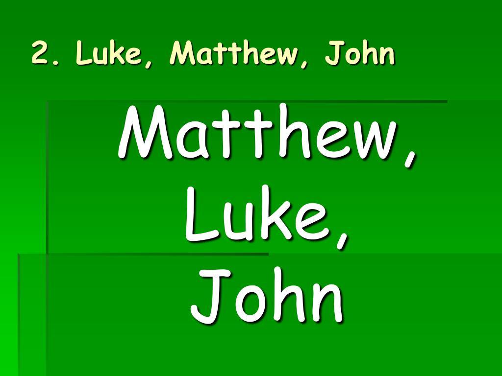 2. Luke, Matthew, John