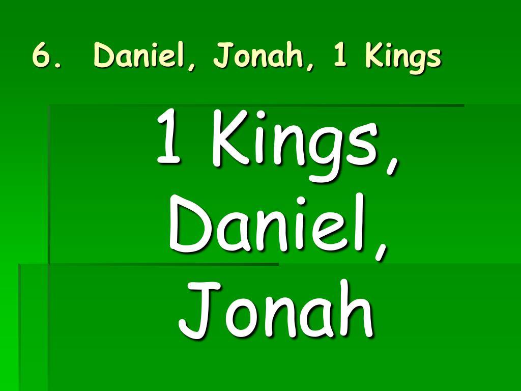 6.  Daniel, Jonah, 1 Kings