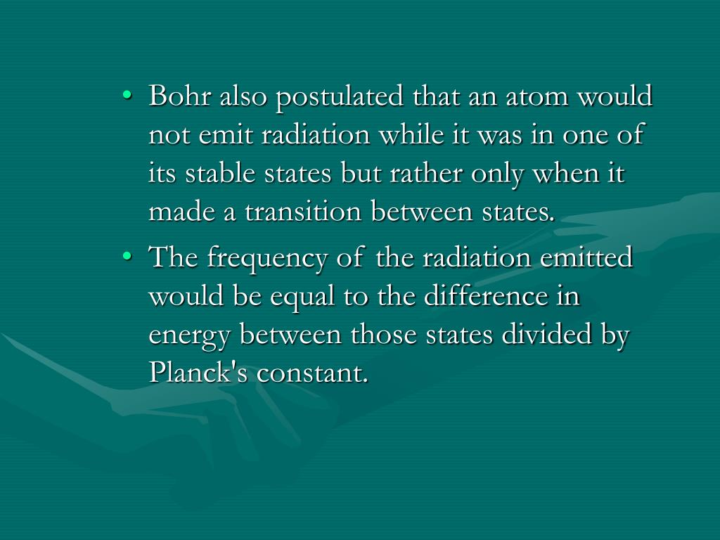 Bohr also postulated that an atom would not emit radiation while it was in one of its stable states but rather only when it made a transition between states.