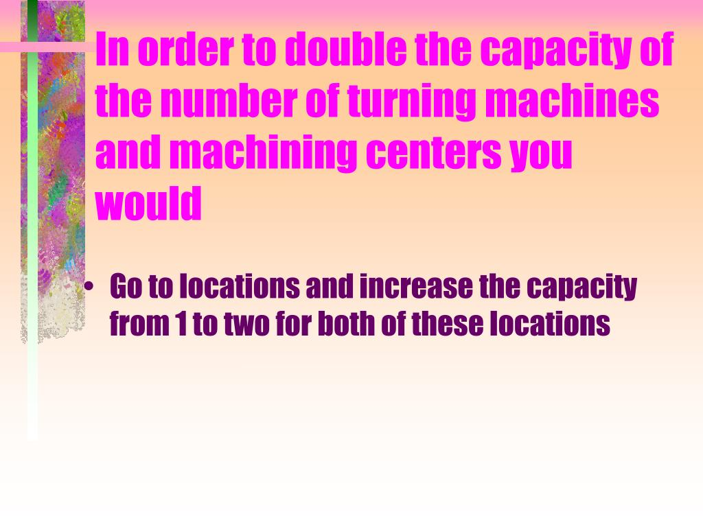 In order to double the capacity of the number of turning machines and machining centers you would