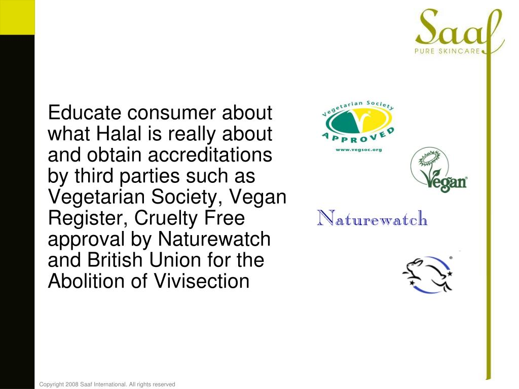 Educate consumer about what Halal is really about and obtain accreditations by third parties such as Vegetarian Society, Vegan Register, Cruelty Free approv