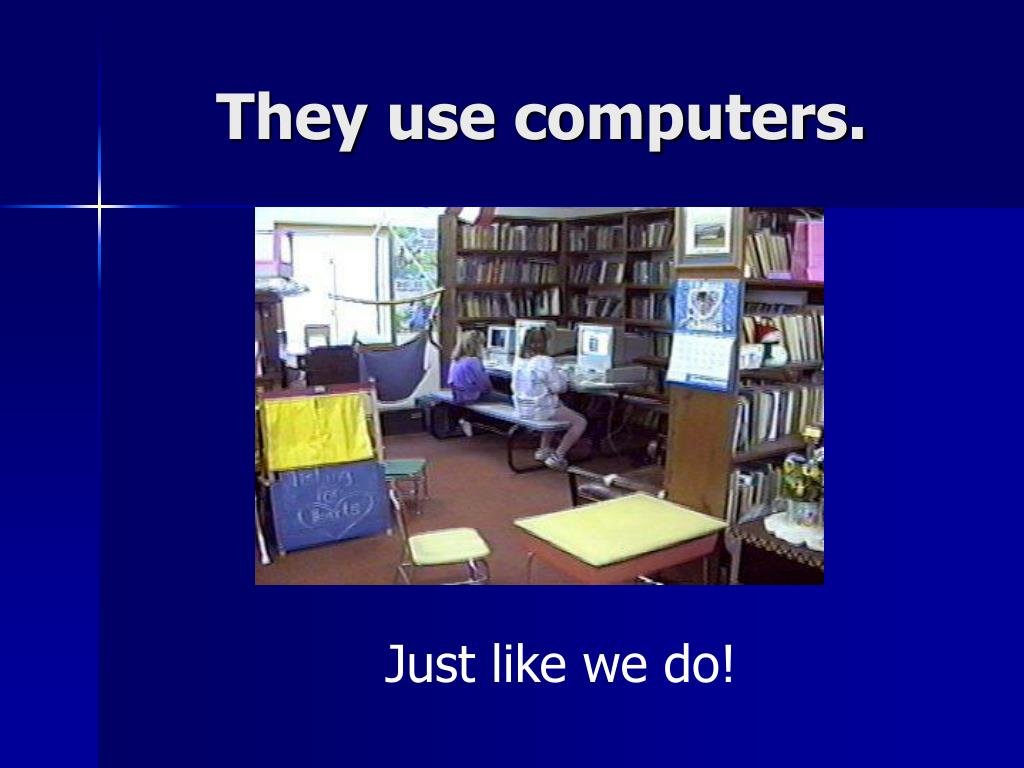 They use computers.