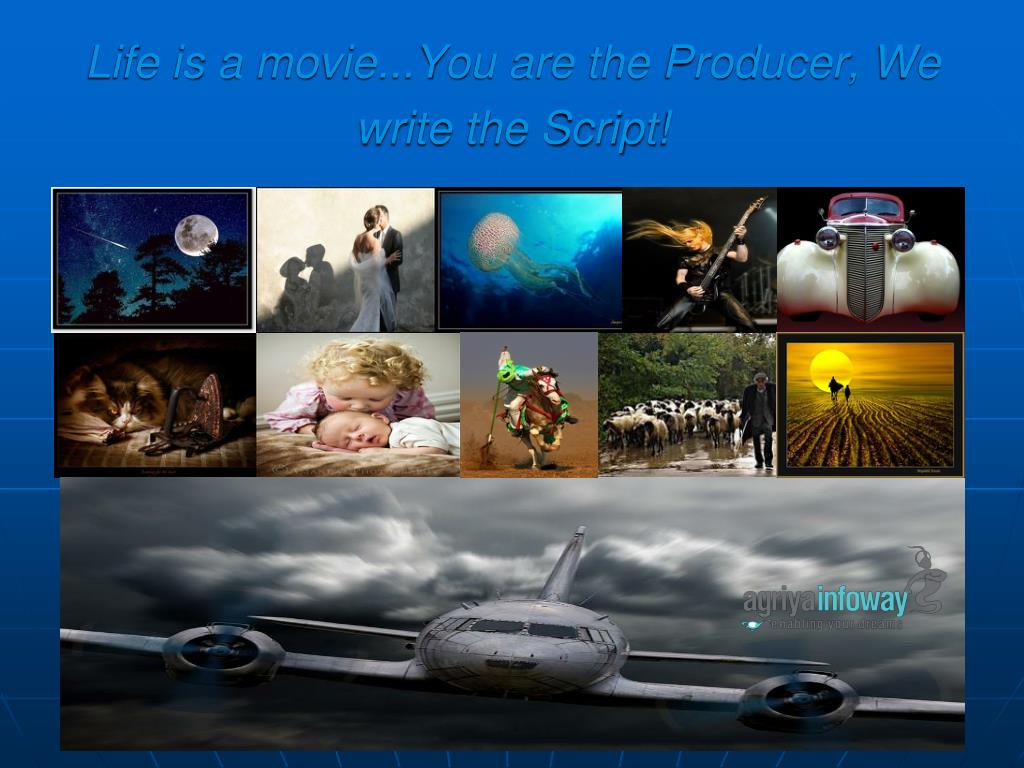 Life is a movie...You are the Producer, We write the Script!
