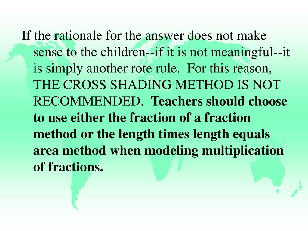 If the rationale for the answer does not make sense to the children--if it is not meaningful--it is simply another rote rule.  For this reason, THE CROSS SHADING METHOD IS NOT RECOMMENDED.