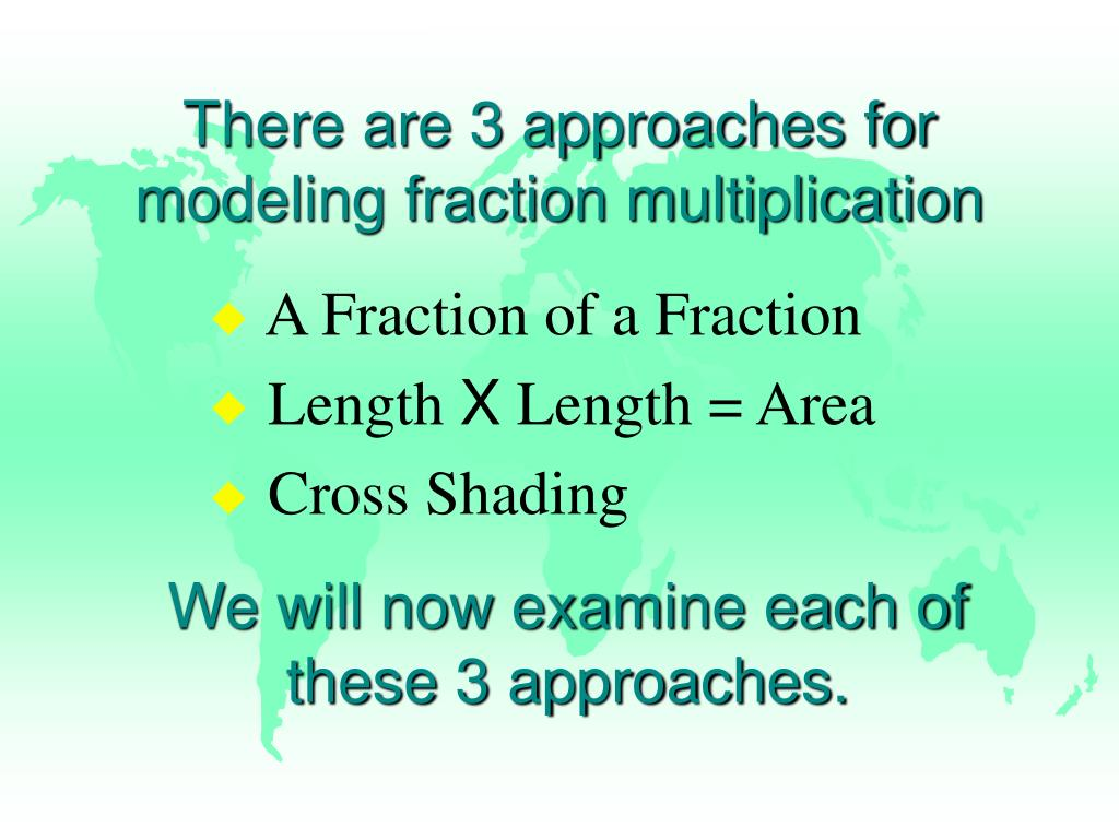 There are 3 approaches for modeling fraction multiplication