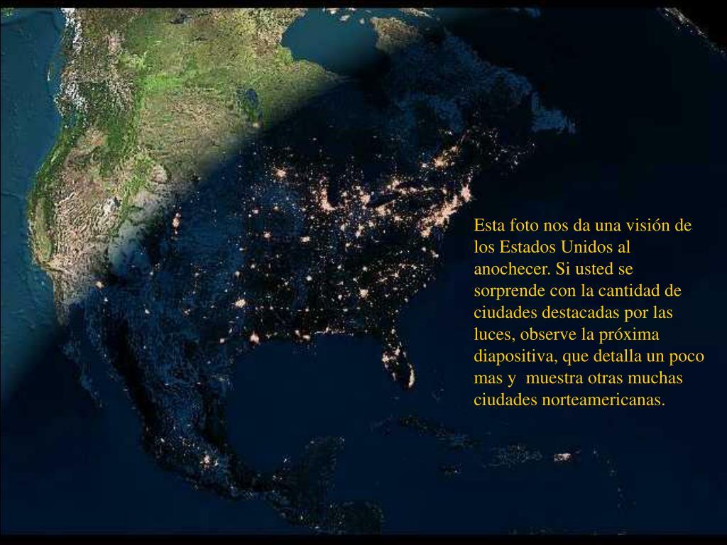 Esta foto nos da una visión de los Estados Unidos al anochecer. Si usted se sorprende con la cantidad de ciudades destacadas por las luces, observe la próxima diapositiva, que detalla un poco mas y  muestra otras muchas ciudades norteamericanas.