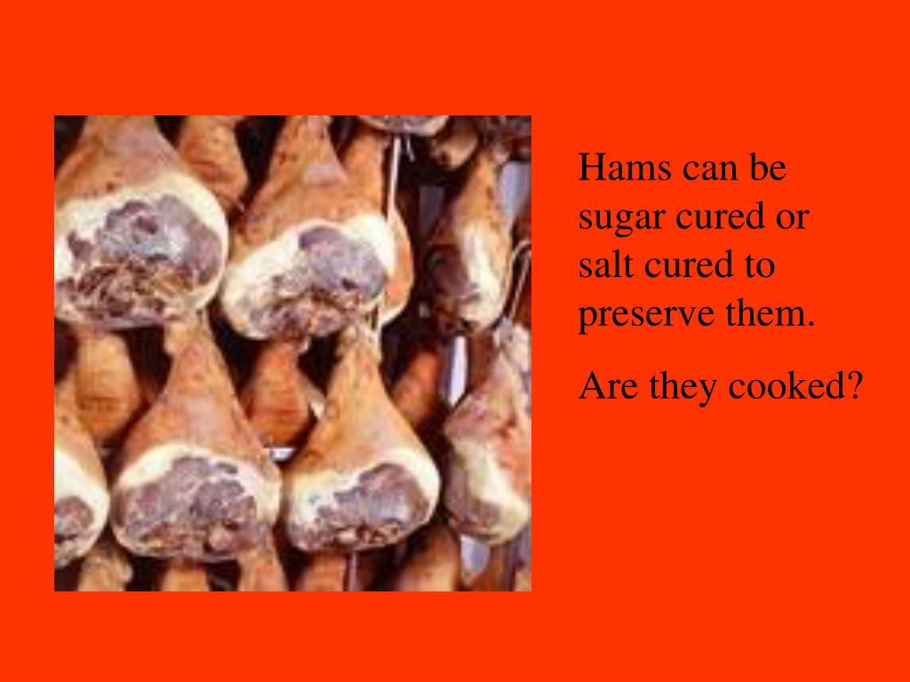 Hams can be sugar cured or salt cured to preserve them.
