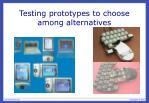 testing prototypes to choose among alternatives