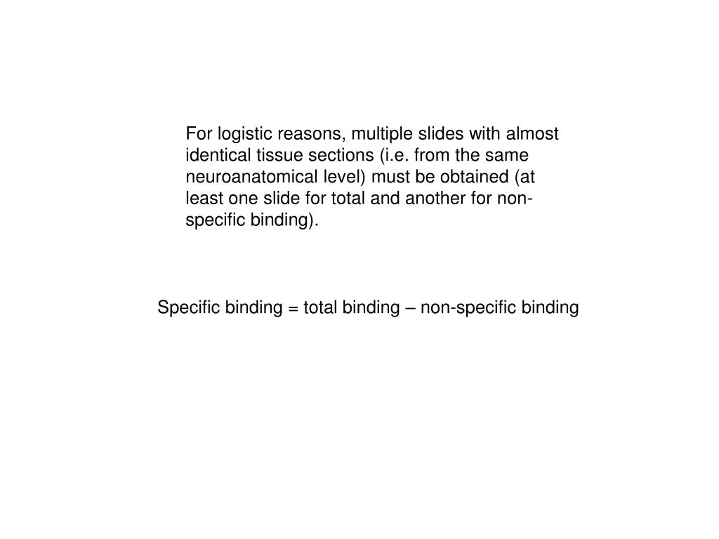 For logistic reasons, multiple slides with almost identical tissue sections (i.e. from the same neuroanatomical level) must be obtained (at least one slide for total and another for non-specific binding).