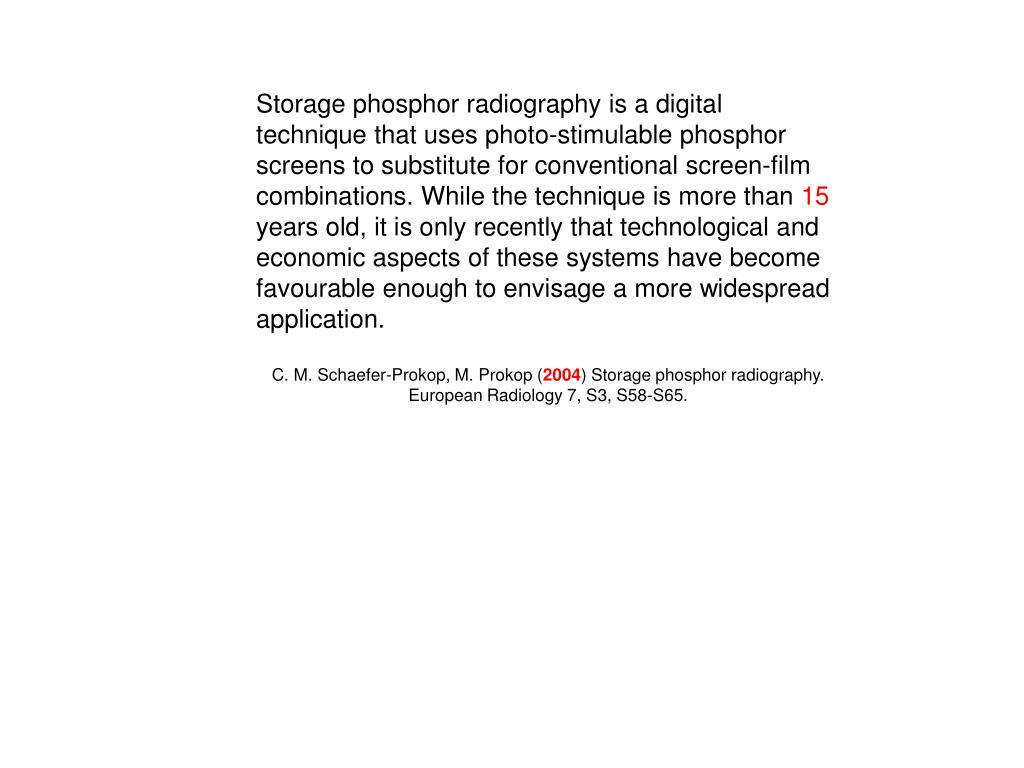 Storage phosphor radiography is a digital technique that uses photo-stimulable phosphor screens to substitute for conventional screen-film combinations. While the technique is more than