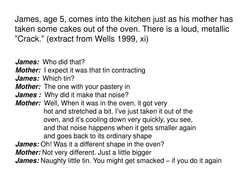 "James, age 5, comes into the kitchen just as his mother has taken some cakes out of the oven. There is a loud, metallic ""Crack."" (extract from Wells 1999, xi)"
