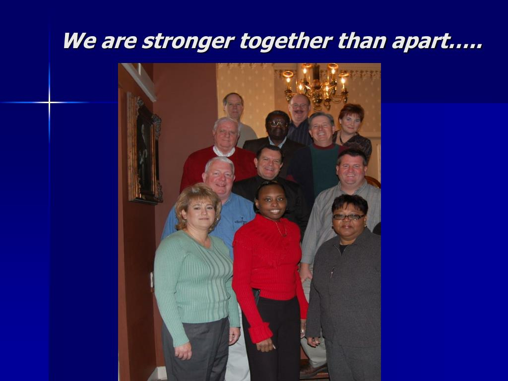 We are stronger together than apart…..