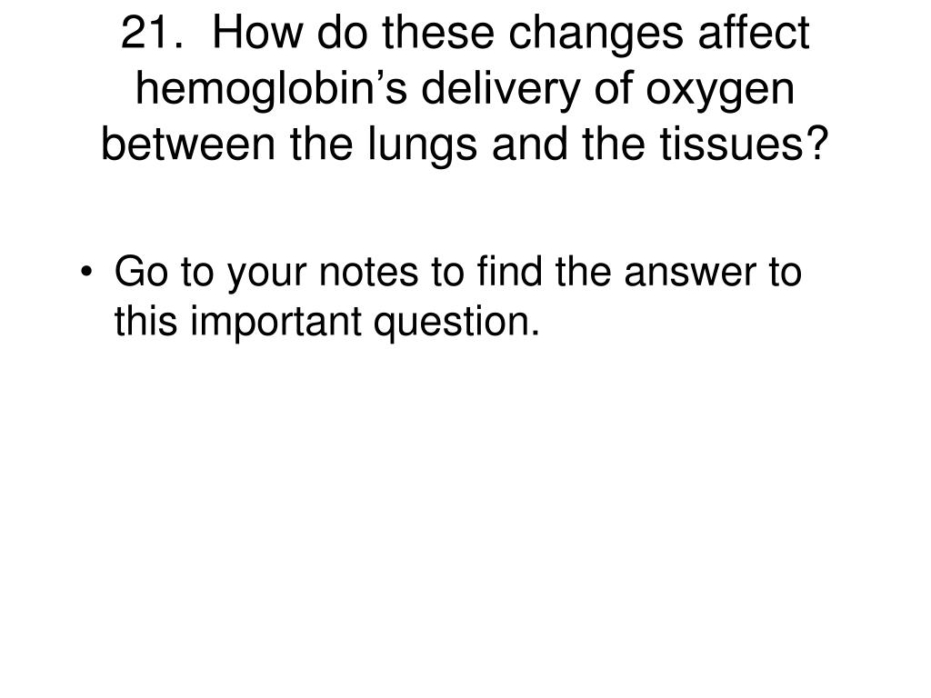 21.  How do these changes affect hemoglobin's delivery of oxygen between the lungs and the tissues?