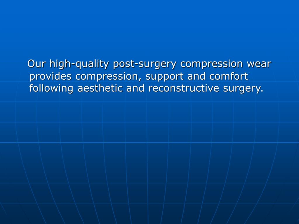 Our high-quality post-surgery compression wear provides compression, support and comfort following aesthetic and reconstructive surgery.