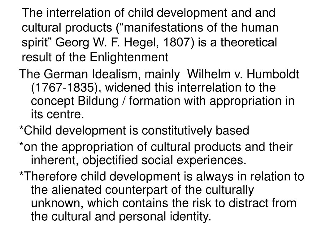 "The interrelation of child development and and cultural products (""manifestations of the human spirit"" Georg W. F. Hegel, 1807) is a theoretical result of the Enlightenment"